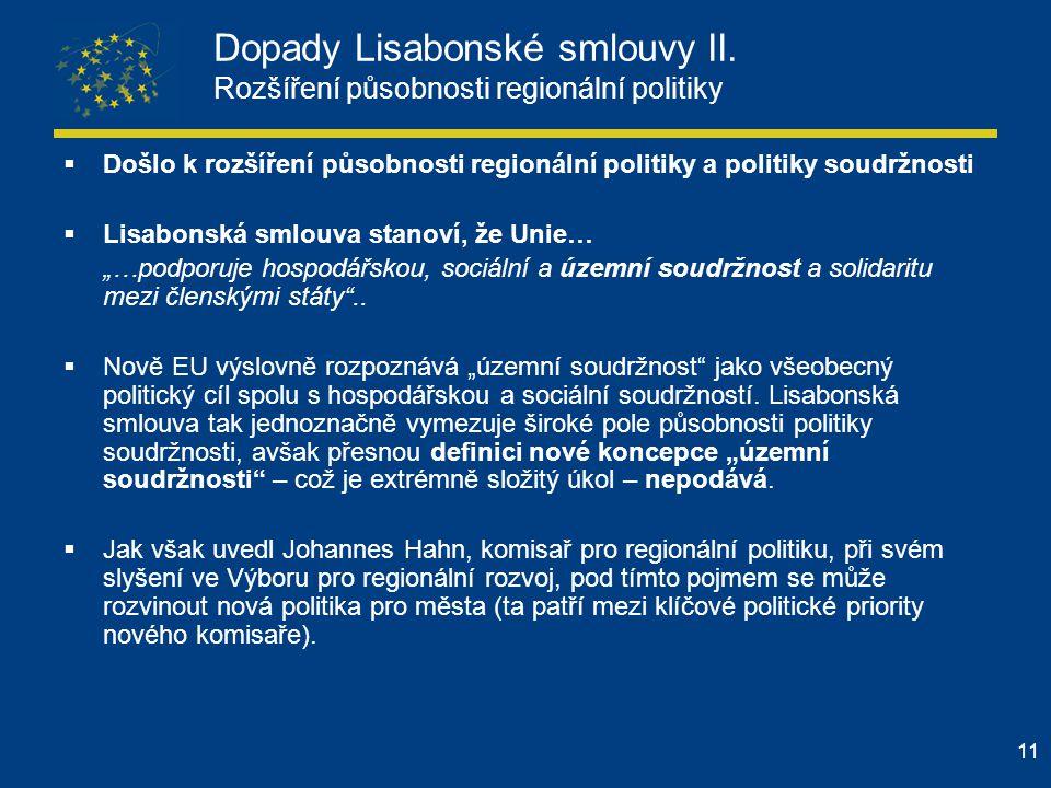 11 Dopady Lisabonské smlouvy II. Rozšíření působnosti regionální politiky  Došlo k rozšíření působnosti regionální politiky a politiky soudržnosti 