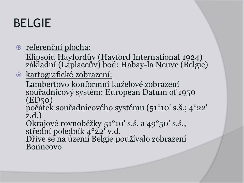 BELGIE  referenční plocha: Elipsoid Hayfordův (Hayford International 1924) základní (Laplaceův) bod: Habay-la Neuve (Belgie)  kartografické zobrazení: Lambertovo konformní kuželové zobrazení souřadnicový systém: European Datum of 1950 (ED50) počátek souřadnicového systému (51°10 s.š.; 4°22 z.d.) Okrajové rovnoběžky 51°10 s.š.