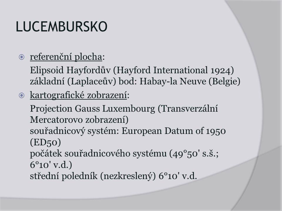 LUCEMBURSKO  referenční plocha: Elipsoid Hayfordův (Hayford International 1924) základní (Laplaceův) bod: Habay-la Neuve (Belgie)  kartografické zobrazení: Projection Gauss Luxembourg (Transverzální Mercatorovo zobrazení) souřadnicový systém: European Datum of 1950 (ED50) počátek souřadnicového systému (49°50 s.š.; 6°10 v.d.) střední poledník (nezkreslený) 6°10 v.d.