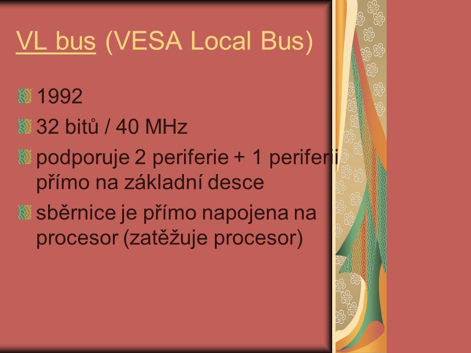VL bus (VESA Local Bus) 1992 32 bitů / 40 MHz podporuje 2 periferie + 1 periferii přímo na základní desce sběrnice je přímo napojena na procesor (zatěžuje procesor)
