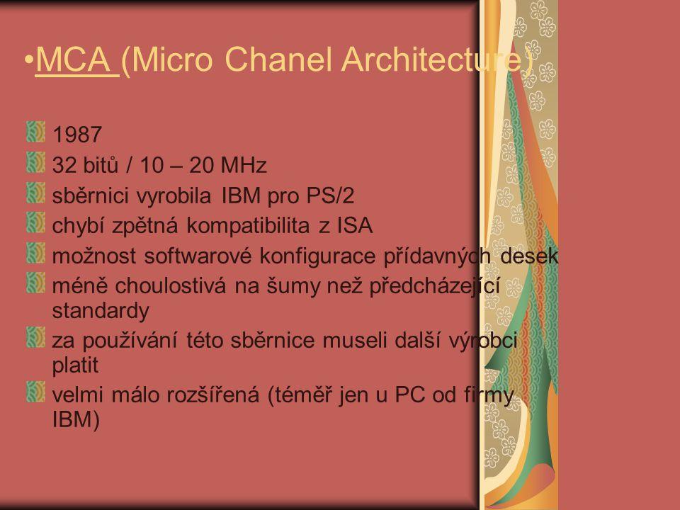 MCA (Micro Chanel Architecture) 1987 32 bitů / 10 – 20 MHz sběrnici vyrobila IBM pro PS/2 chybí zpětná kompatibilita z ISA možnost softwarové konfigurace přídavných desek méně choulostivá na šumy než předcházející standardy za používání této sběrnice museli další výrobci platit velmi málo rozšířená (téměř jen u PC od firmy IBM)
