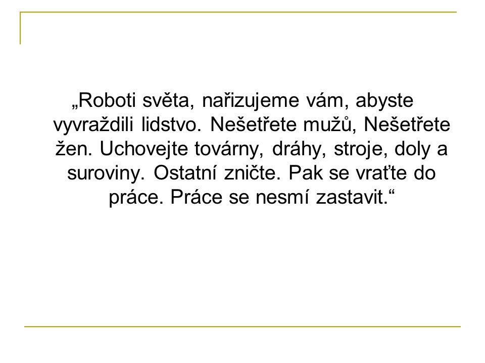 """""""Roboti světa, nařizujeme vám, abyste vyvraždili lidstvo. Nešetřete mužů, Nešetřete žen. Uchovejte továrny, dráhy, stroje, doly a suroviny. Ostatní zn"""