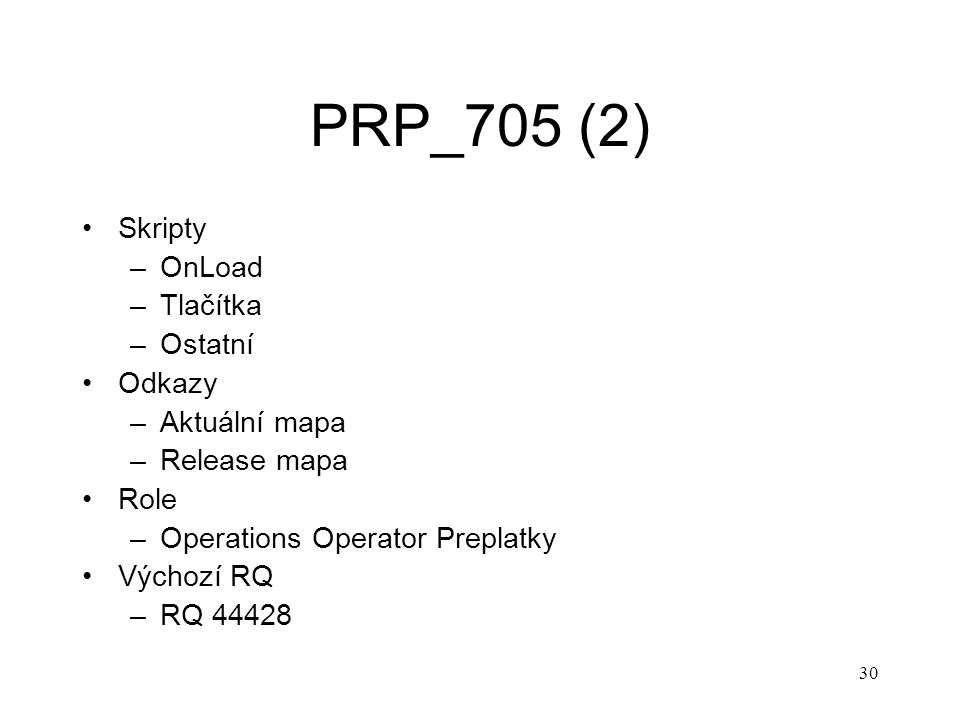 30 PRP_705 (2) Skripty –OnLoad –Tlačítka –Ostatní Odkazy –Aktuální mapa –Release mapa Role –Operations Operator Preplatky Výchozí RQ –RQ 44428