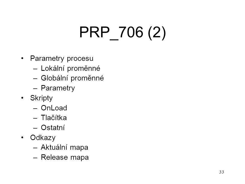 33 PRP_706 (2) Parametry procesu –Lokální proměnné –Globální proměnné –Parametry Skripty –OnLoad –Tlačítka –Ostatní Odkazy –Aktuální mapa –Release map