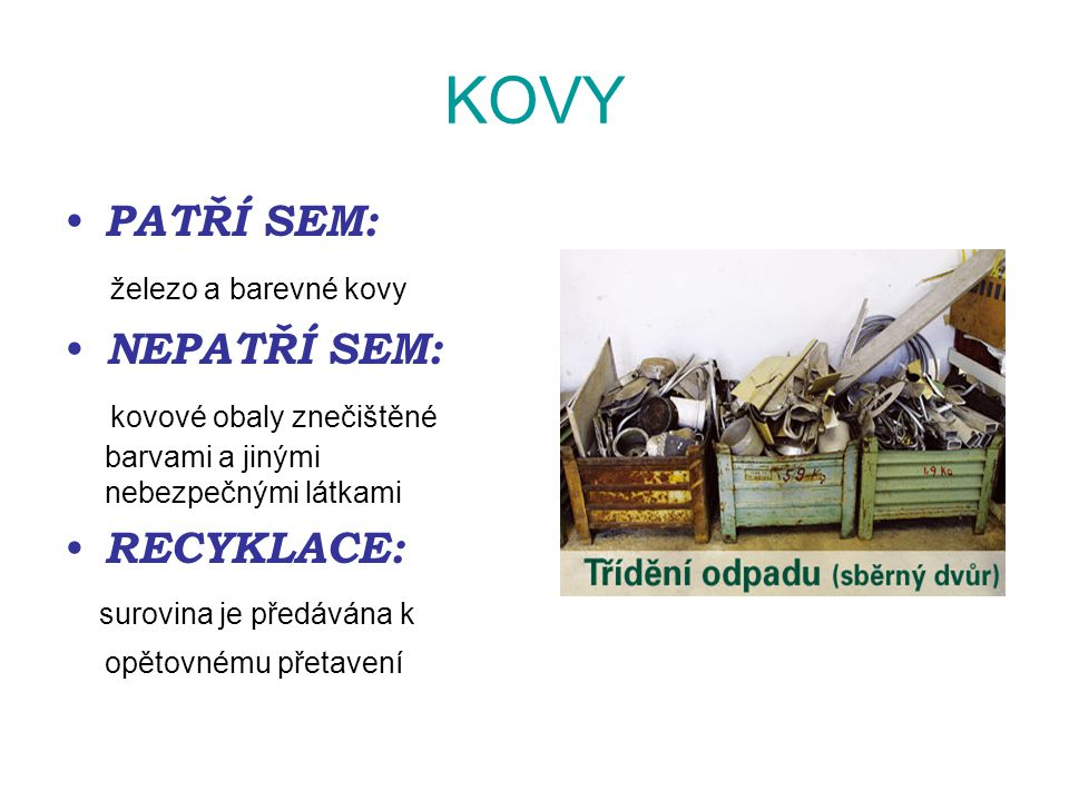 KOVY PATŘÍ SEM: železo a barevné kovy NEPATŘÍ SEM: kovové obaly znečištěné barvami a jinými nebezpečnými látkami RECYKLACE: surovina je předávána k op