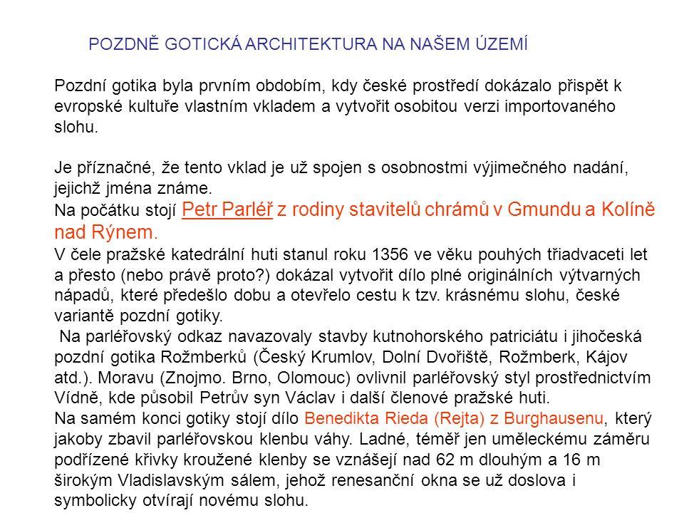 POZDNĚ GOTICKÁ ARCHITEKTURA NA NAŠEM ÚZEMÍ Pozdní gotika byla prvním obdobím, kdy české prostředí dokázalo přispět k evropské kultuře vlastním vkladem