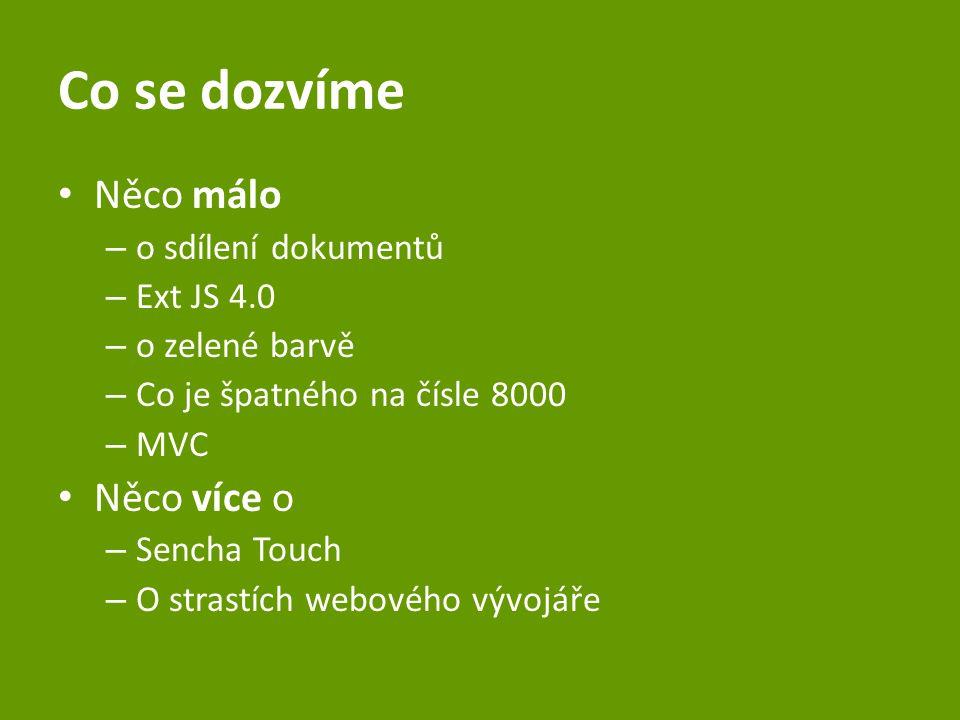 Co se dozvíme Něco málo – o sdílení dokumentů – Ext JS 4.0 – o zelené barvě – Co je špatného na čísle 8000 – MVC Něco více o – Sencha Touch – O strastích webového vývojáře