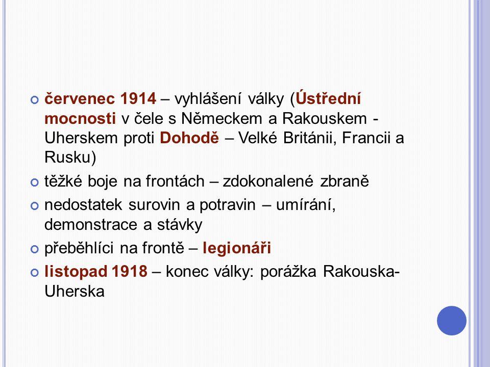 červenec 1914 – vyhlášení války (Ústřední mocnosti v čele s Německem a Rakouskem - Uherskem proti Dohodě – Velké Británii, Francii a Rusku) těžké boje na frontách – zdokonalené zbraně nedostatek surovin a potravin – umírání, demonstrace a stávky přeběhlíci na frontě – legionáři listopad 1918 – konec války: porážka Rakouska- Uherska