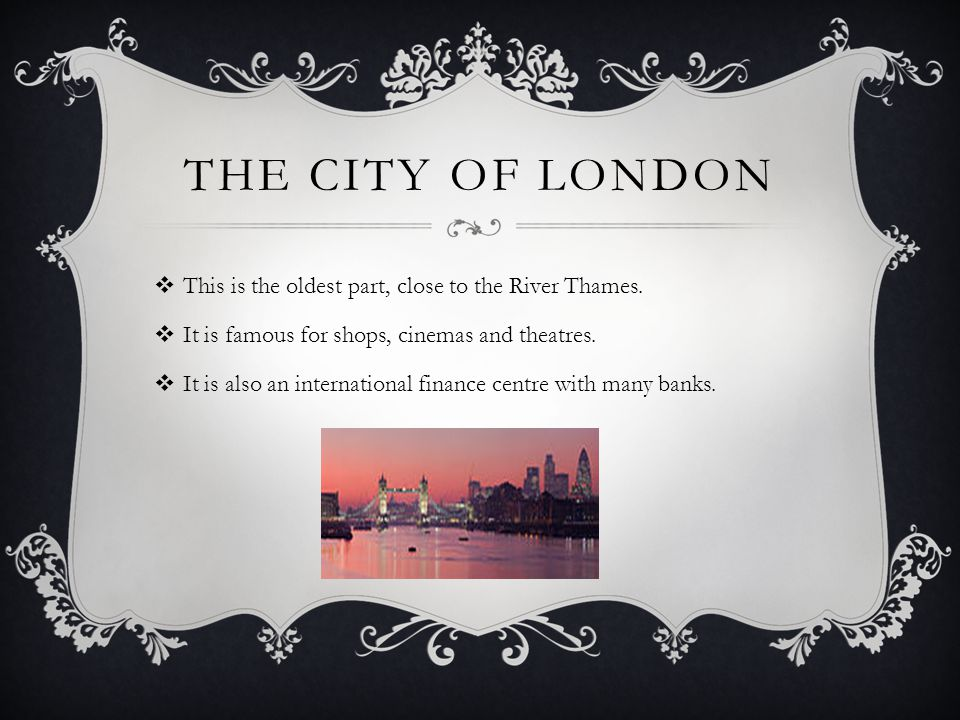 THE CITY OF LONDON  This is the oldest part, close to the River Thames.  It is famous for shops, cinemas and theatres.  It is also an international