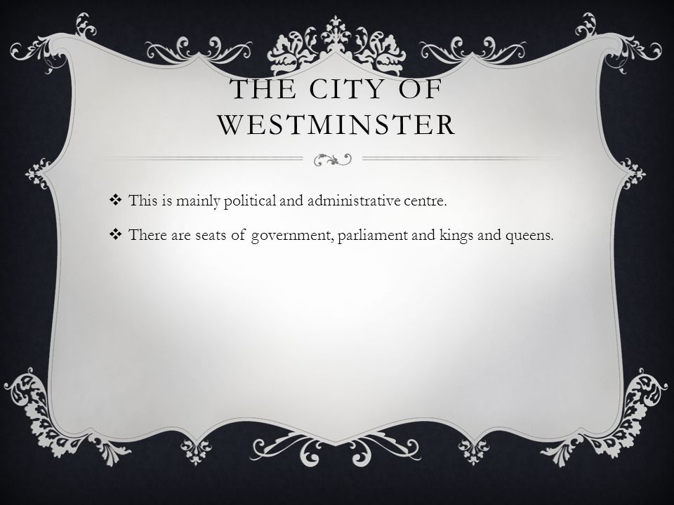 THE CITY OF WESTMINSTER  This is mainly political and administrative centre.