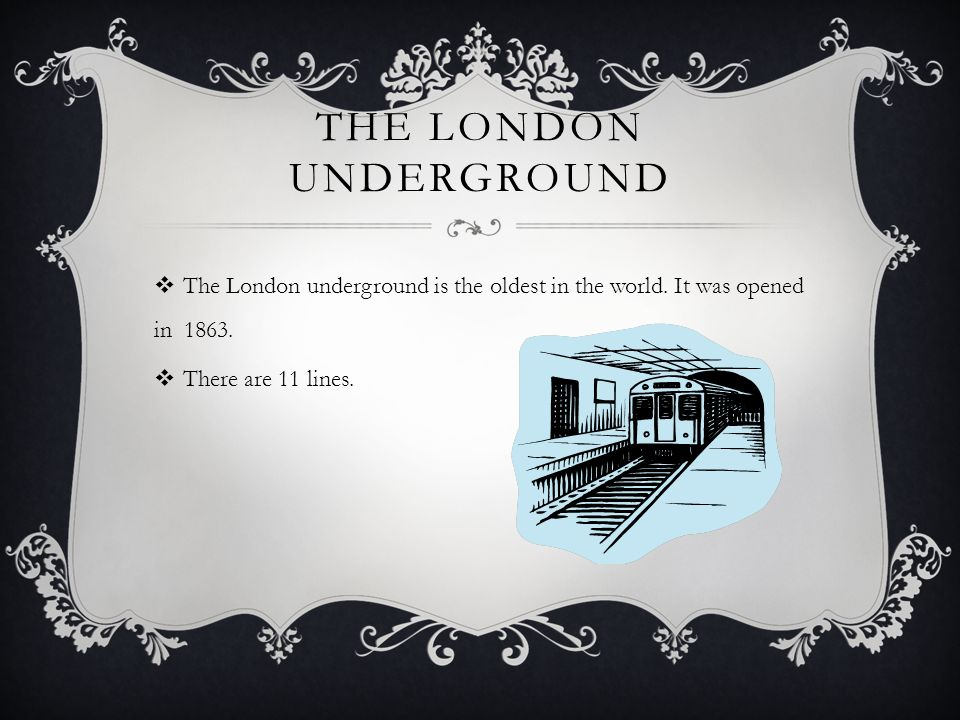 THE LONDON UNDERGROUND  The London underground is the oldest in the world. It was opened in 1863.  There are 11 lines.