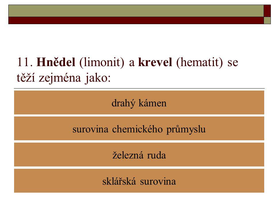 11. Hnědel (limonit) a krevel (hematit) se těží zejména jako: drahý kámen železná ruda surovina chemického průmyslu sklářská surovina