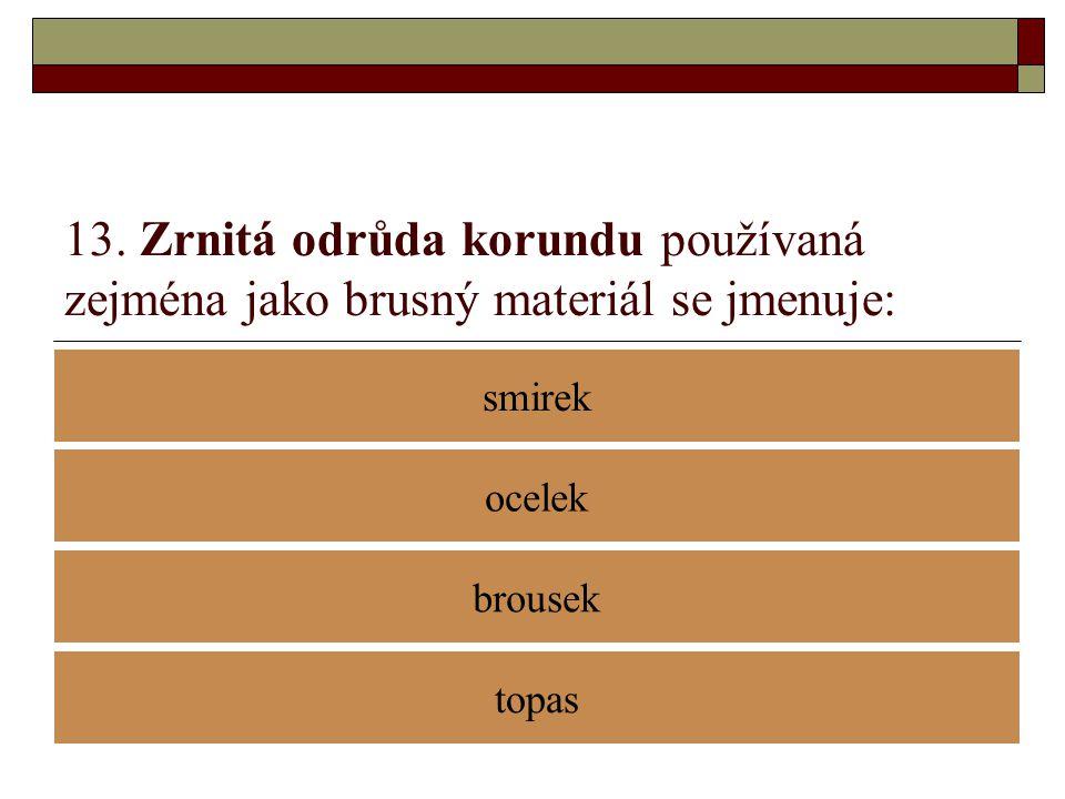 13. Zrnitá odrůda korundu používaná zejména jako brusný materiál se jmenuje: smirek brousek ocelek topas