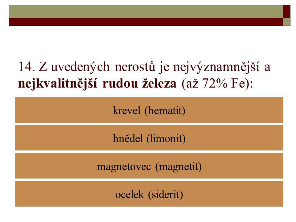 14. Z uvedených nerostů je nejvýznamnější a nejkvalitnější rudou železa (až 72% Fe): krevel (hematit) magnetovec (magnetit) hnědel (limonit) ocelek (s