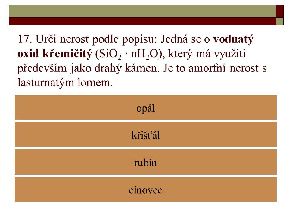 17. Urči nerost podle popisu: Jedná se o vodnatý oxid křemičitý (SiO 2 · nH 2 O), který má využití především jako drahý kámen. Je to amorfní nerost s