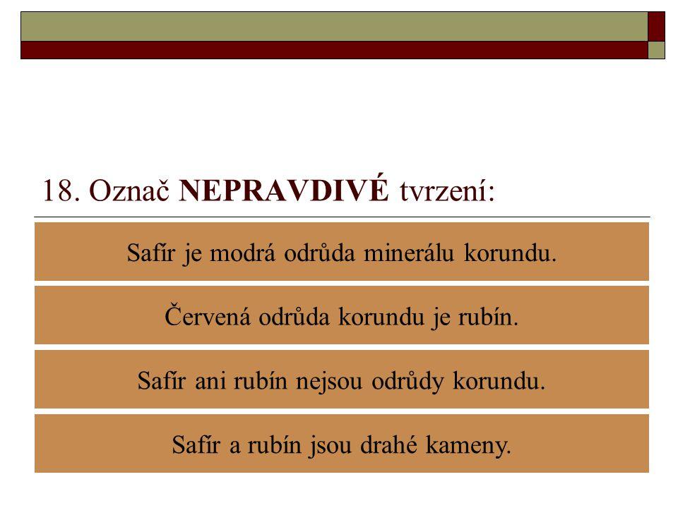 18. Označ NEPRAVDIVÉ tvrzení: Safír je modrá odrůda minerálu korundu. Safír ani rubín nejsou odrůdy korundu. Červená odrůda korundu je rubín. Safír a