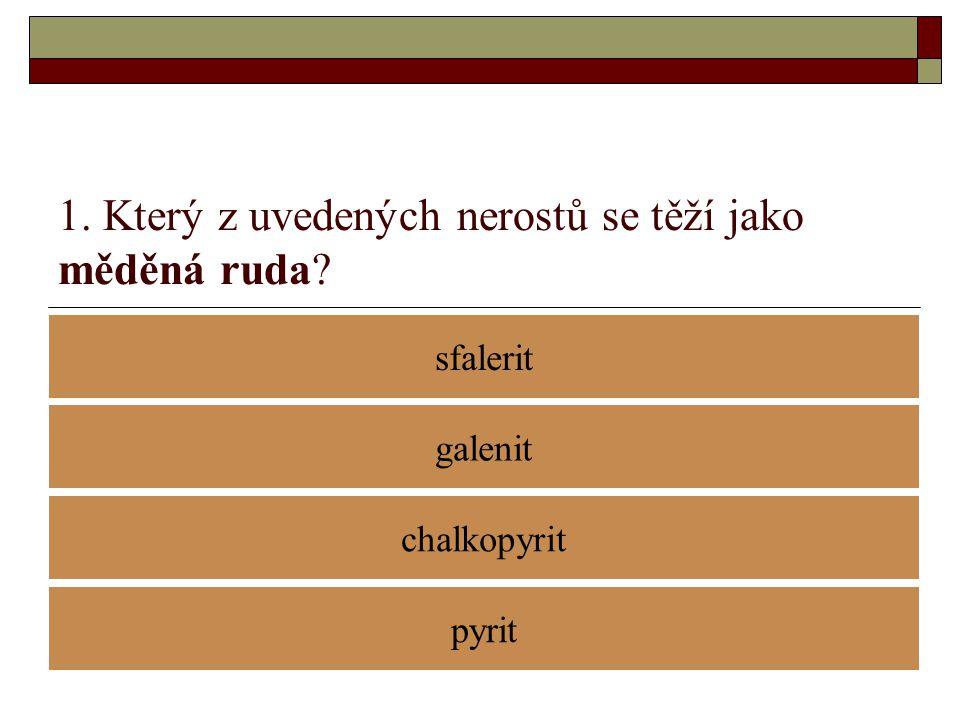 1. Který z uvedených nerostů se těží jako měděná ruda? sfalerit chalkopyrit galenit pyrit