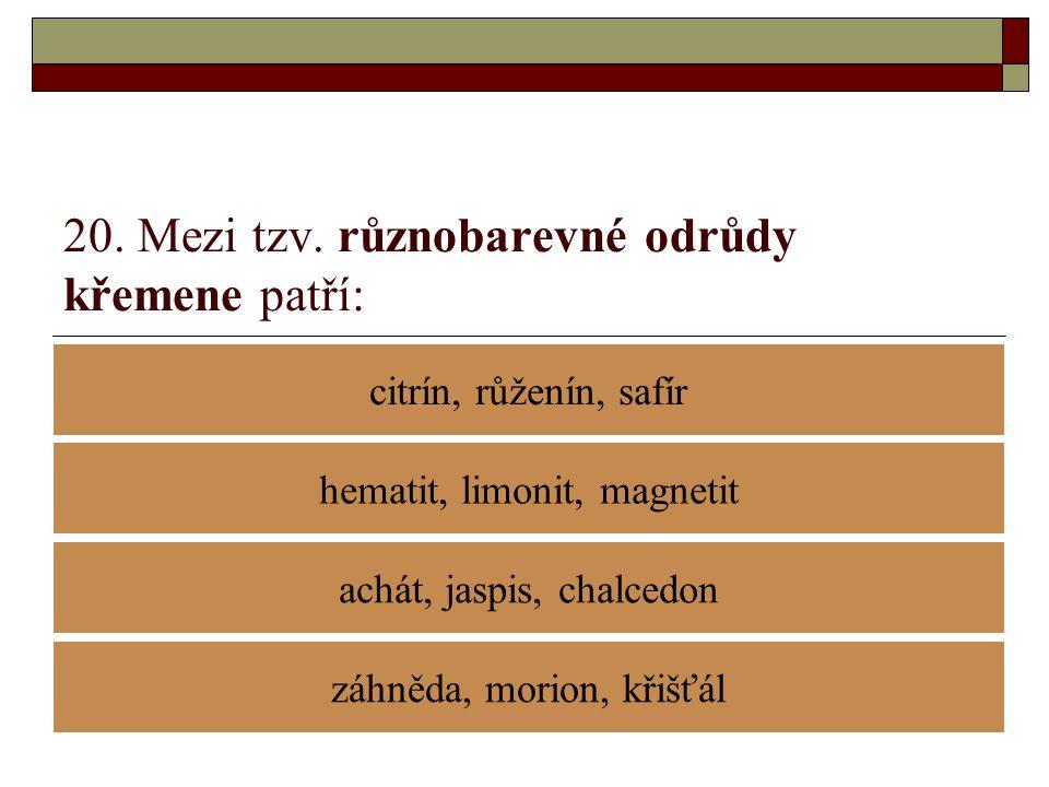 20. Mezi tzv. různobarevné odrůdy křemene patří: citrín, růženín, safír achát, jaspis, chalcedon hematit, limonit, magnetit záhněda, morion, křišťál
