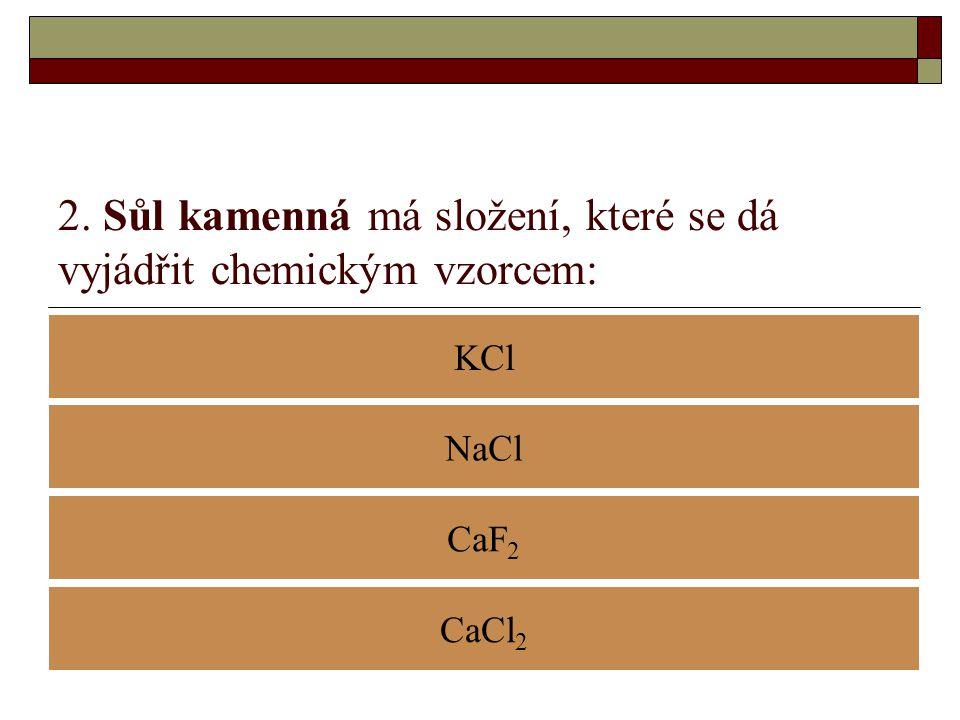 2. Sůl kamenná má složení, které se dá vyjádřit chemickým vzorcem: KCl CaF 2 NaCl CaCl 2