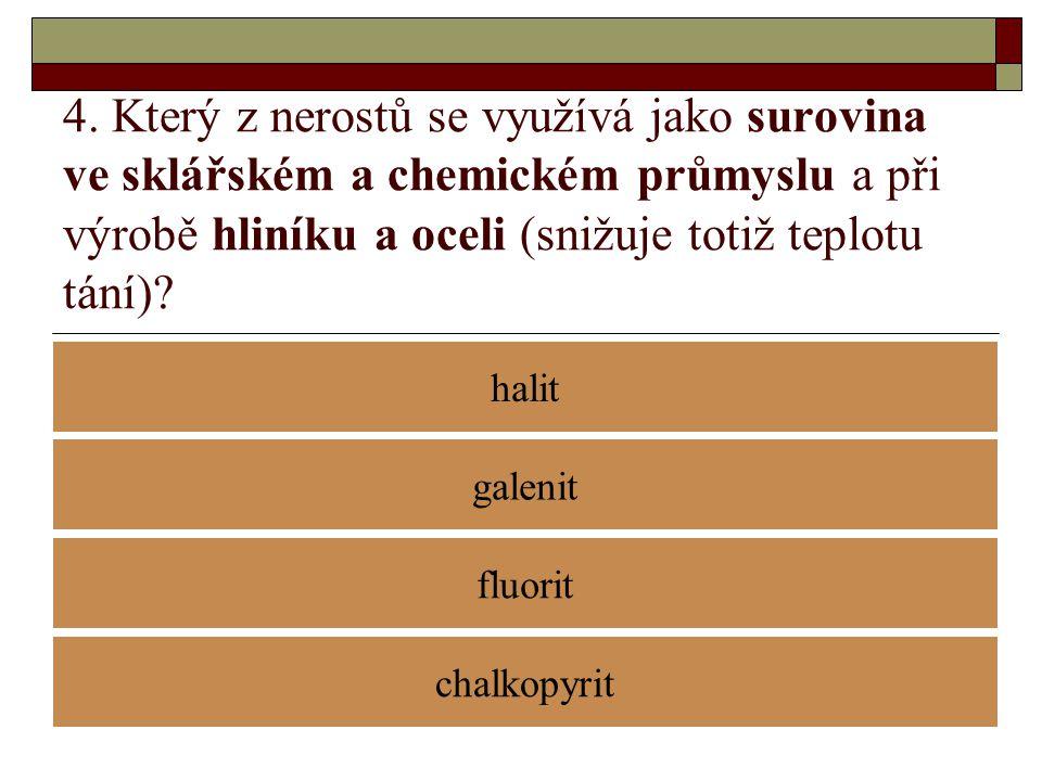 4. Který z nerostů se využívá jako surovina ve sklářském a chemickém průmyslu a při výrobě hliníku a oceli (snižuje totiž teplotu tání)? halit fluorit
