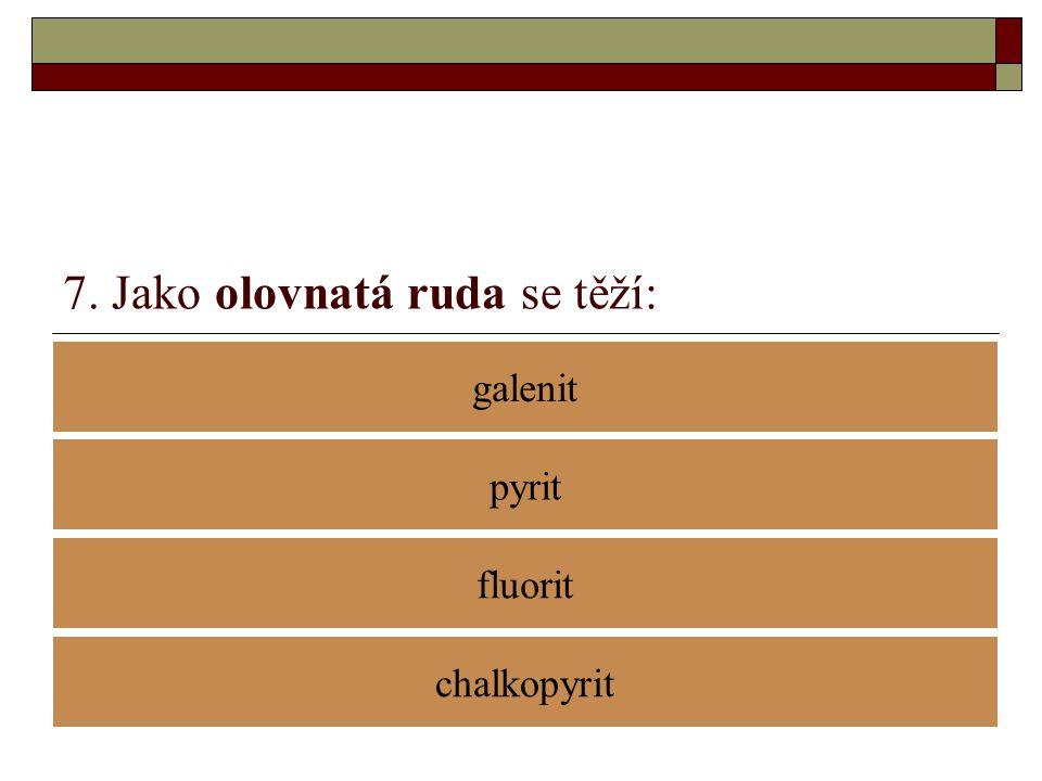 7. Jako olovnatá ruda se těží: galenit fluorit pyrit chalkopyrit