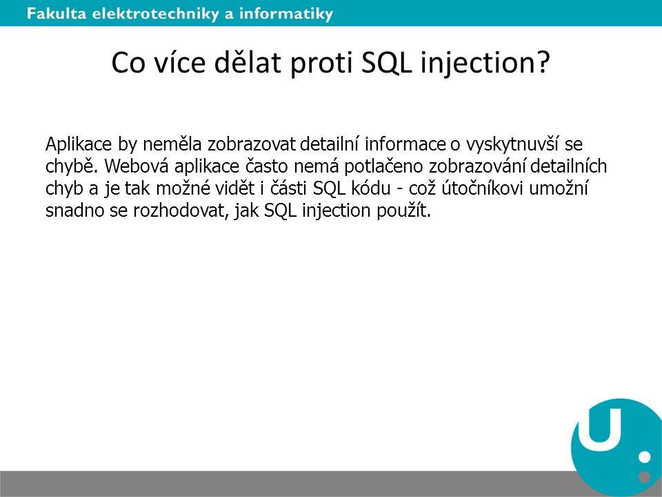 Co více dělat proti SQL injection? Aplikace by neměla zobrazovat detailní informace o vyskytnuvší se chybě. Webová aplikace často nemá potlačeno zobra