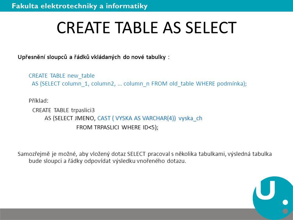 CREATE TABLE AS SELECT Upřesnění sloupců a řádků vkládaných do nové tabulky : CREATE TABLE new_table AS (SELECT column_1, column2,... column_n FROM ol