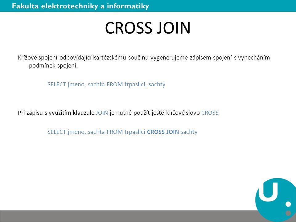 CROSS JOIN Křížové spojení odpovídající kartézskému součinu vygenerujeme zápisem spojení s vynecháním podmínek spojení. SELECT jmeno, sachta FROM trpa