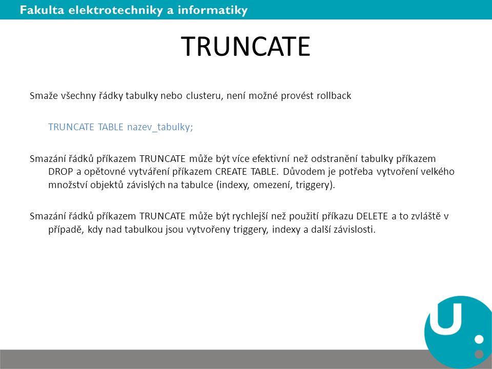 TRUNCATE Smaže všechny řádky tabulky nebo clusteru, není možné provést rollback TRUNCATE TABLE nazev_tabulky; Smazání řádků příkazem TRUNCATE může být