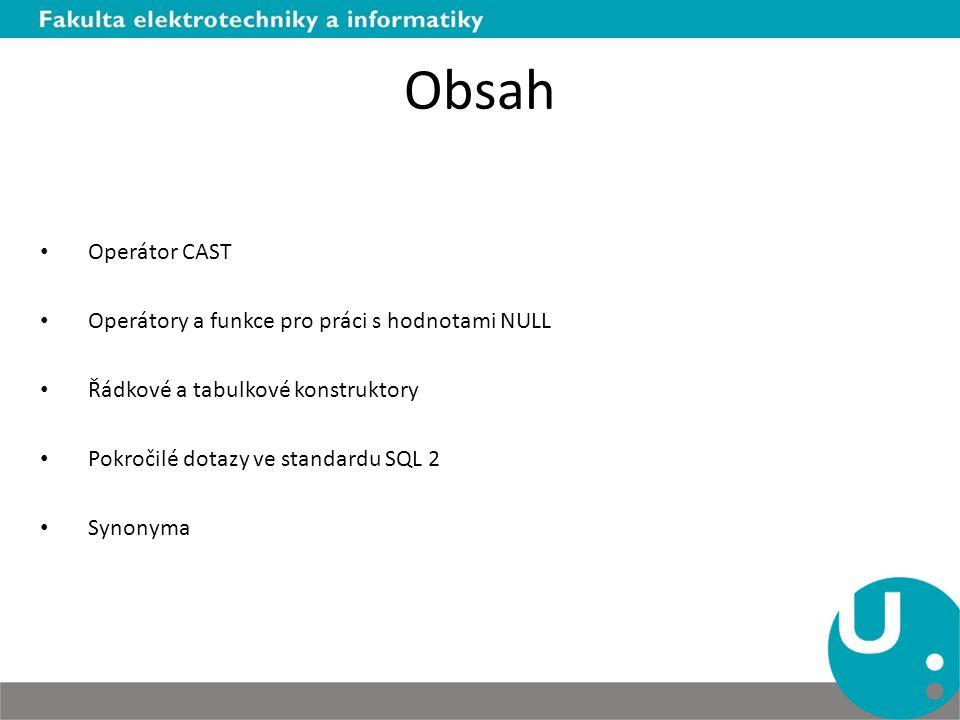 Obsah Operátor CAST Operátory a funkce pro práci s hodnotami NULL Řádkové a tabulkové konstruktory Pokročilé dotazy ve standardu SQL 2 Synonyma