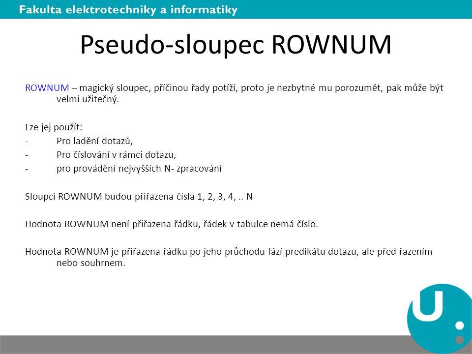 Pseudo-sloupec ROWNUM ROWNUM – magický sloupec, příčinou řady potíží, proto je nezbytné mu porozumět, pak může být velmi užitečný. Lze jej použít: -Pr