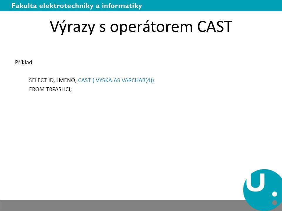 Výrazy s operátorem CAST Příklad SELECT ID, JMENO, CAST ( VYSKA AS VARCHAR(4)) FROM TRPASLICI;