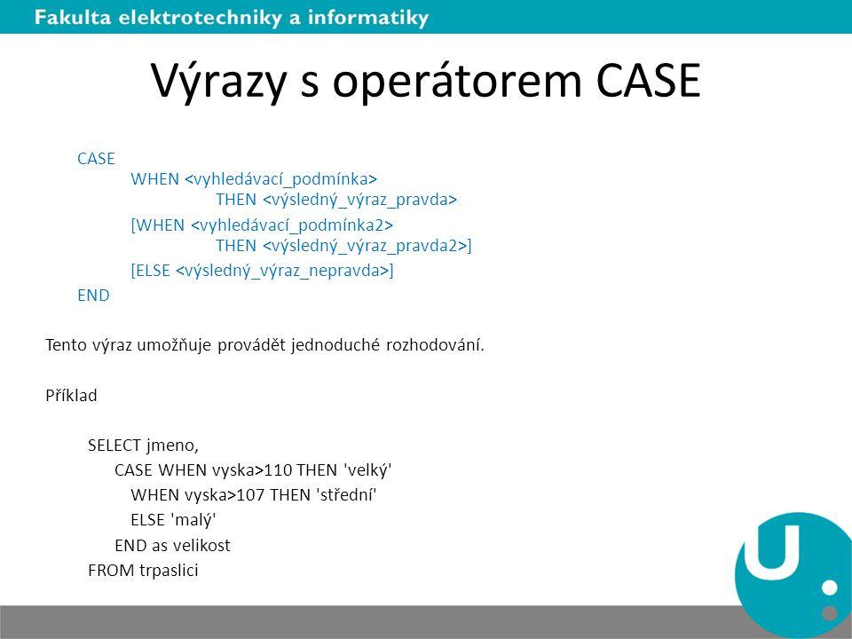 Výrazy s operátorem CASE CASE WHEN THEN [WHEN THEN ] [ELSE ] END Tento výraz umožňuje provádět jednoduché rozhodování. Příklad SELECT jmeno, CASE WHEN