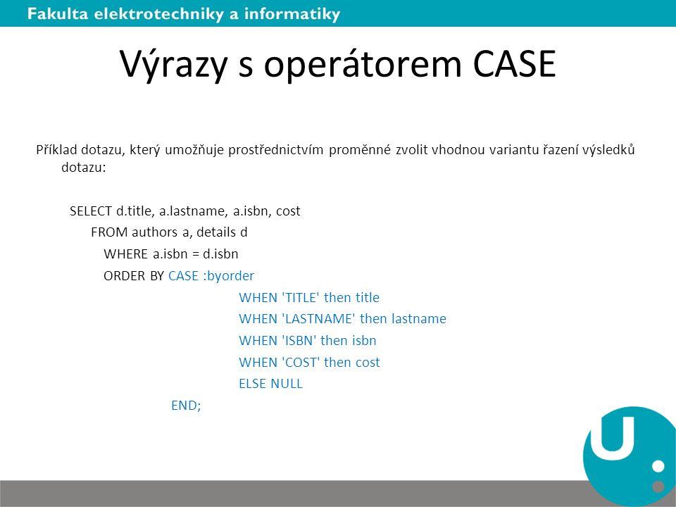 Výrazy s operátorem CASE Příklad dotazu, který umožňuje prostřednictvím proměnné zvolit vhodnou variantu řazení výsledků dotazu: SELECT d.title, a.las