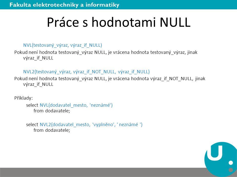 Práce s hodnotami NULL NVL(testovaný_výraz, výraz_if_NULL) Pokud není hodnota testovaný_výraz NULL, je vrácena hodnota testovaný_výraz, jinak výraz_if