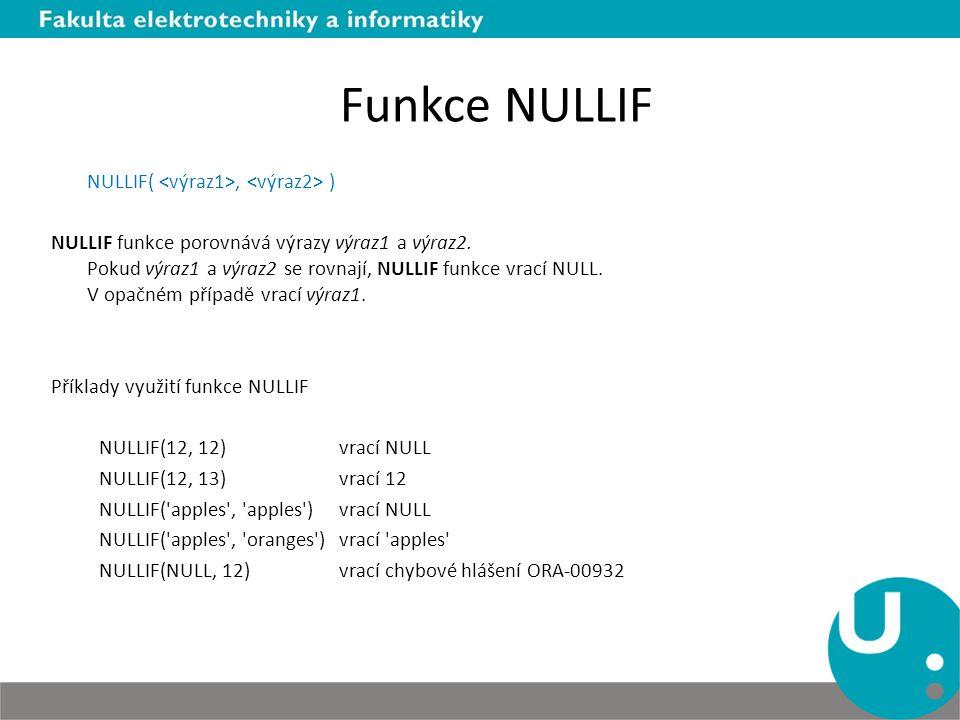 Funkce NULLIF NULLIF(, ) NULLIF funkce porovnává výrazy výraz1 a výraz2. Pokud výraz1 a výraz2 se rovnají, NULLIF funkce vrací NULL. V opačném případě