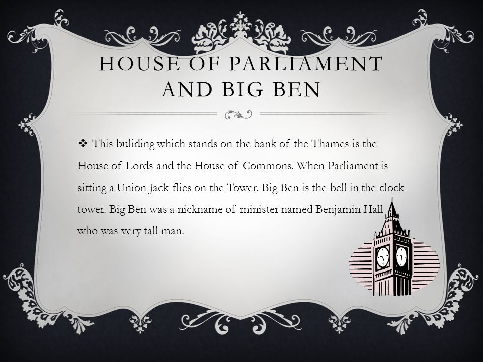 HOUSE OF PARLIAMENT AND BIG BEN  This buliding which stands on the bank of the Thames is the House of Lords and the House of Commons.