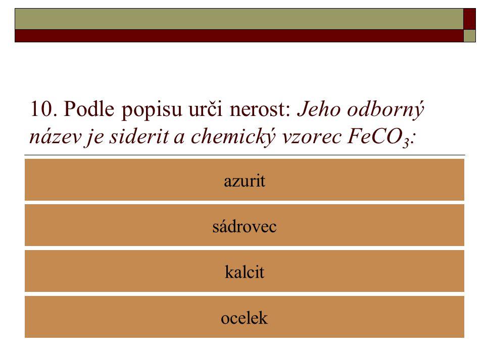 10. Podle popisu urči nerost: Jeho odborný název je siderit a chemický vzorec FeCO 3 : azurit kalcit sádrovec ocelek