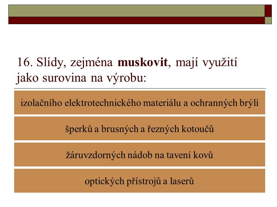16. Slídy, zejména muskovit, mají využití jako surovina na výrobu: izolačního elektrotechnického materiálu a ochranných brýlí žáruvzdorných nádob na t
