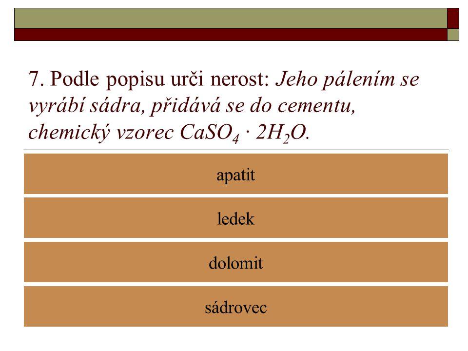 7. Podle popisu urči nerost: Jeho pálením se vyrábí sádra, přidává se do cementu, chemický vzorec CaSO 4 · 2H 2 O. apatit dolomit ledek sádrovec