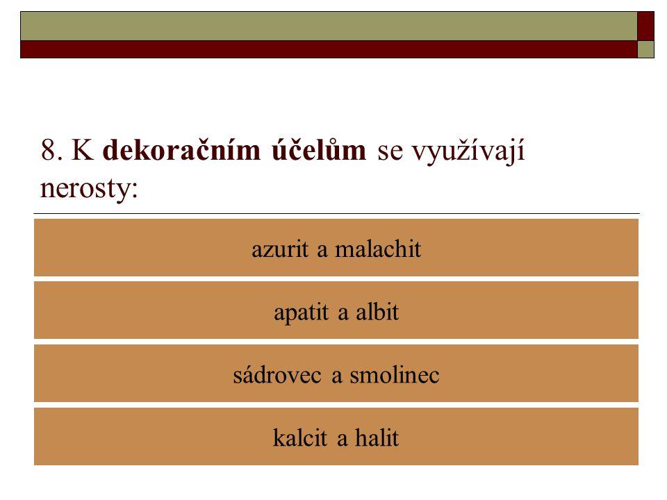 8. K dekoračním účelům se využívají nerosty: azurit a malachit sádrovec a smolinec apatit a albit kalcit a halit