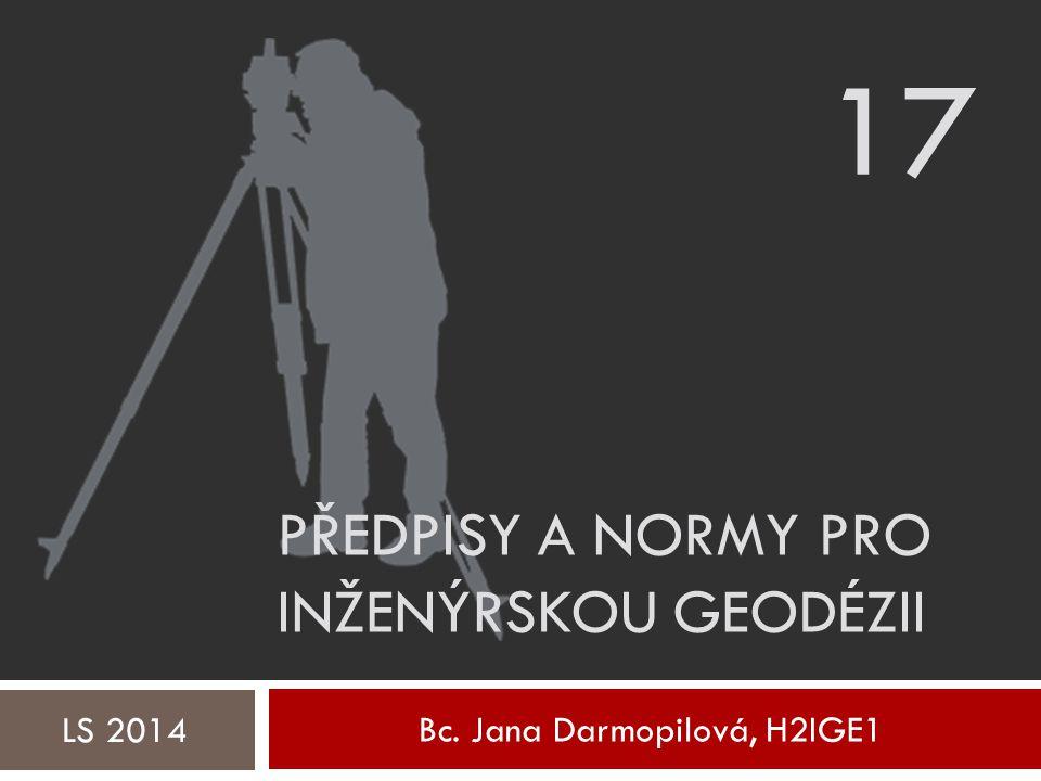 Bc. Jana Darmopilová, H2IGE1 LS 2014 PŘEDPISY A NORMY PRO INŽENÝRSKOU GEODÉZII 17