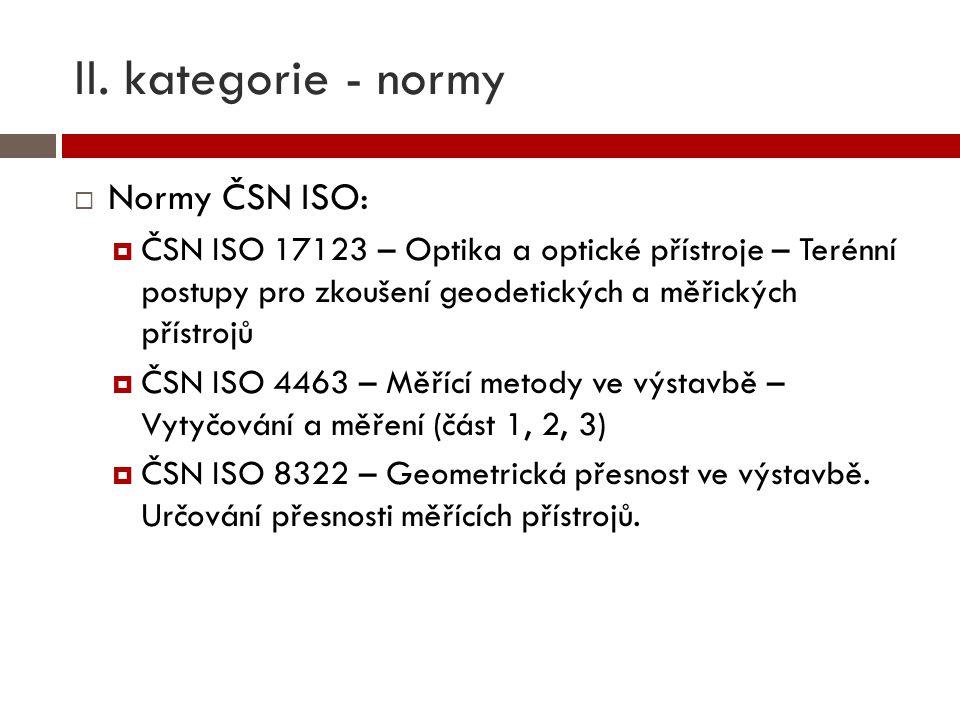 II. kategorie - normy  Normy ČSN ISO:  ČSN ISO 17123 – Optika a optické přístroje – Terénní postupy pro zkoušení geodetických a měřických přístrojů