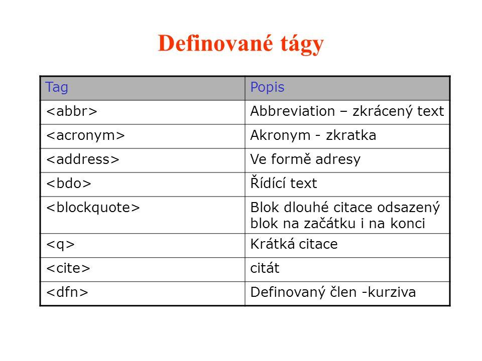 Definované tágy TagPopis Abbreviation – zkrácený text Akronym - zkratka Ve formě adresy Řídící text Blok dlouhé citace odsazený blok na začátku i na konci Krátká citace citát Definovaný člen -kurziva
