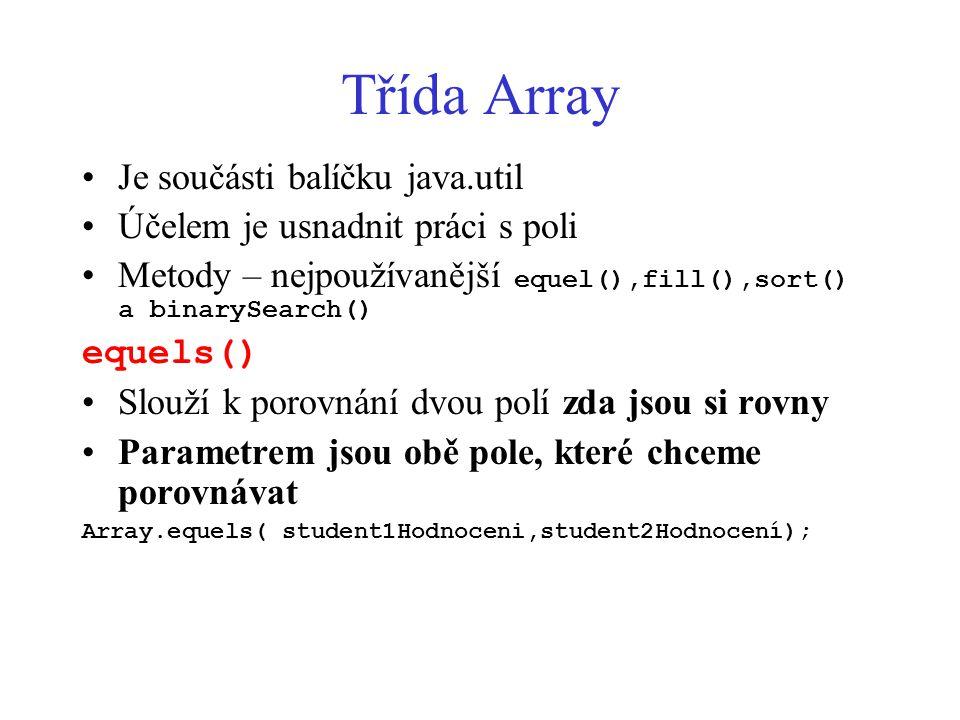 Třída Array Je součásti balíčku java.util Účelem je usnadnit práci s poli Metody – nejpoužívanější equel(),fill(),sort() a binarySearch() equels() Slouží k porovnání dvou polí zda jsou si rovny Parametrem jsou obě pole, které chceme porovnávat Array.equels( student1Hodnoceni,student2Hodnocení);