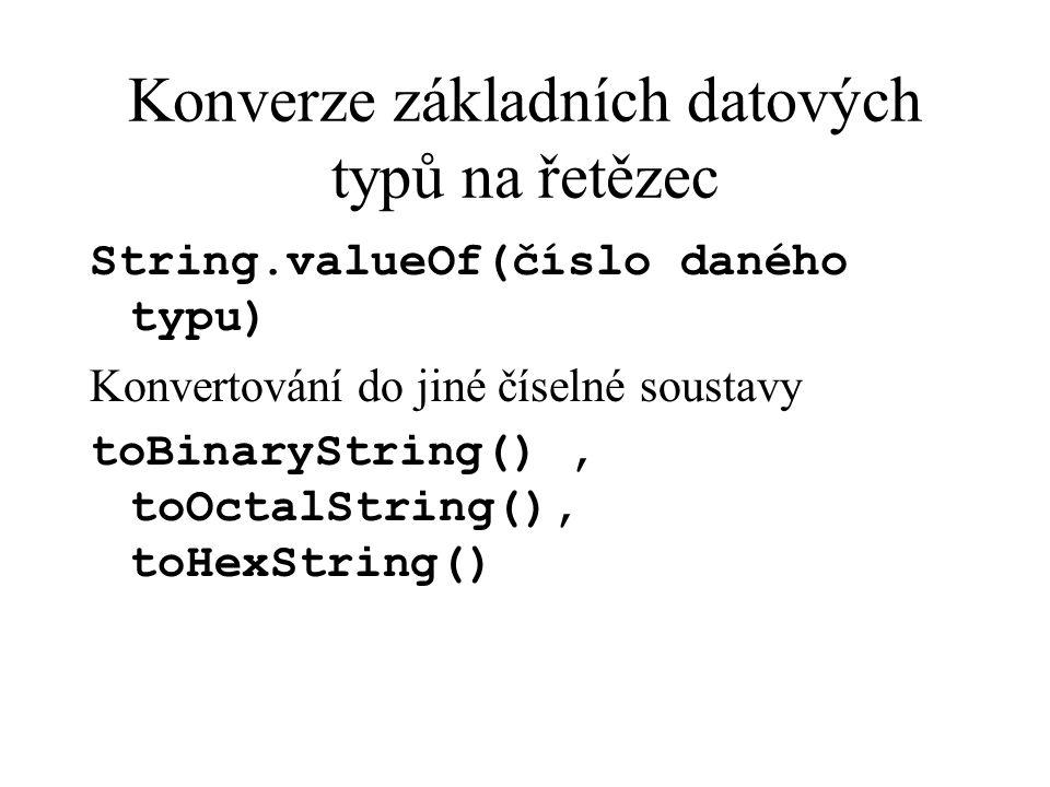 Konverze základních datových typů na řetězec String.valueOf(číslo daného typu) Konvertování do jiné číselné soustavy toBinaryString(), toOctalString(), toHexString()