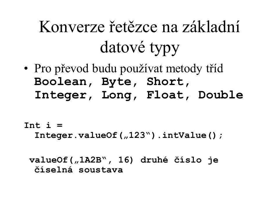 "Konverze řetězce na základní datové typy Pro převod budu používat metody tříd Boolean, Byte, Short, Integer, Long, Float, Double Int i = Integer.valueOf(""123 ).intValue(); valueOf(""1A2B , 16) druhé číslo je číselná soustava"