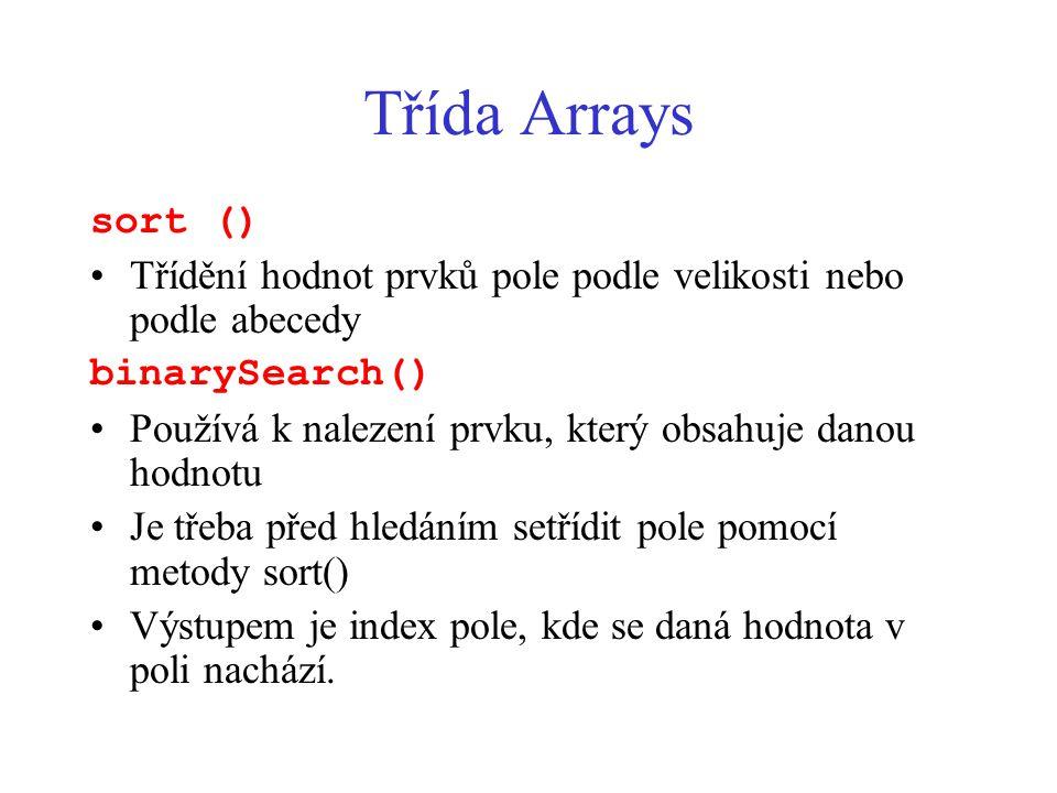 Třída Arrays sort () Třídění hodnot prvků pole podle velikosti nebo podle abecedy binarySearch() Používá k nalezení prvku, který obsahuje danou hodnotu Je třeba před hledáním setřídit pole pomocí metody sort() Výstupem je index pole, kde se daná hodnota v poli nachází.