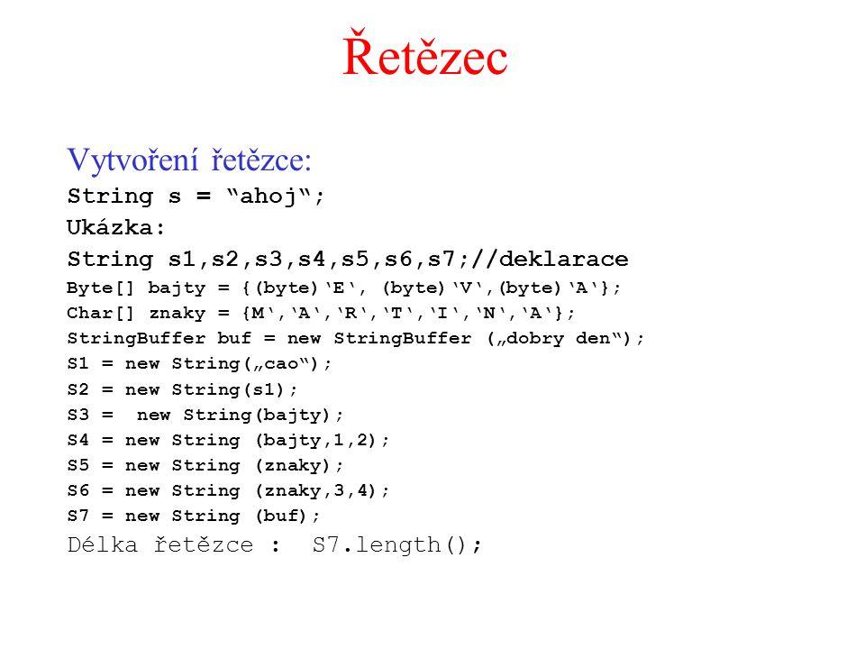 """Řetězec Vytvoření řetězce: String s = ahoj ; Ukázka: String s1,s2,s3,s4,s5,s6,s7;//deklarace Byte[] bajty = {(byte)'E', (byte)'V',(byte)'A'}; Char[] znaky = {M','A','R','T','I','N','A'}; StringBuffer buf = new StringBuffer (""""dobry den ); S1 = new String(""""cao ); S2 = new String(s1); S3 = new String(bajty); S4 = new String (bajty,1,2); S5 = new String (znaky); S6 = new String (znaky,3,4); S7 = new String (buf); Délka řetězce : S7.length();"""