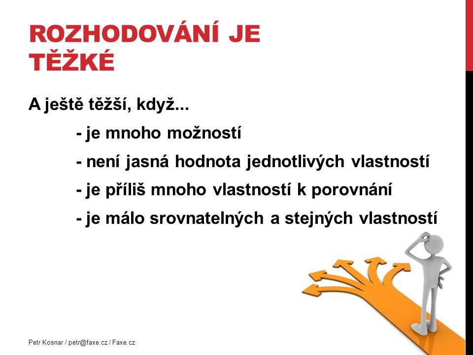 ROZHODOVÁNÍ JE TĚŽKÉ Petr Kosnar / petr@faxe.cz / Faxe.cz A ještě těžší, když... - je mnoho možností - není jasná hodnota jednotlivých vlastností - je